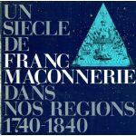 Un siècle de Franc-Maçonnerie dans nos régions 1740 - 1840