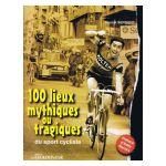 100 lieux mythiques ou tragiques du sport cycliste